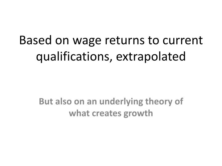 Based on wage returns to current qualifications, extrapolated