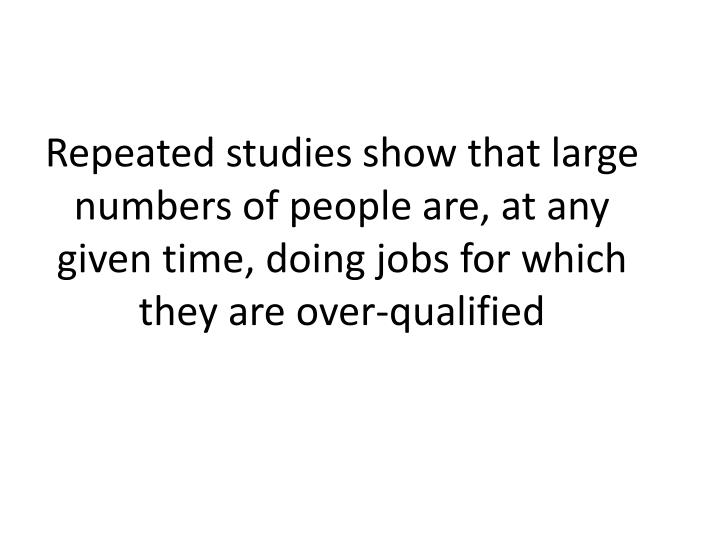 Repeated studies show that large numbers of people are, at any given time, doing jobs for which they are over-qualified