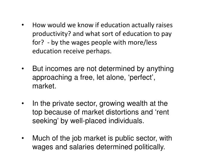How would we know if education actually raises productivity? and what sort of education to pay for?  - by the wages people with more/less education receive perhaps.