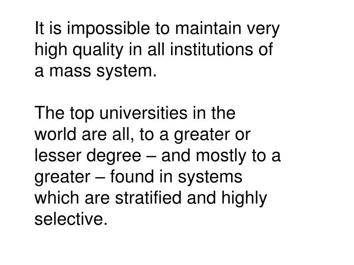 It is impossible to maintain very high quality in all institutions of a mass system.