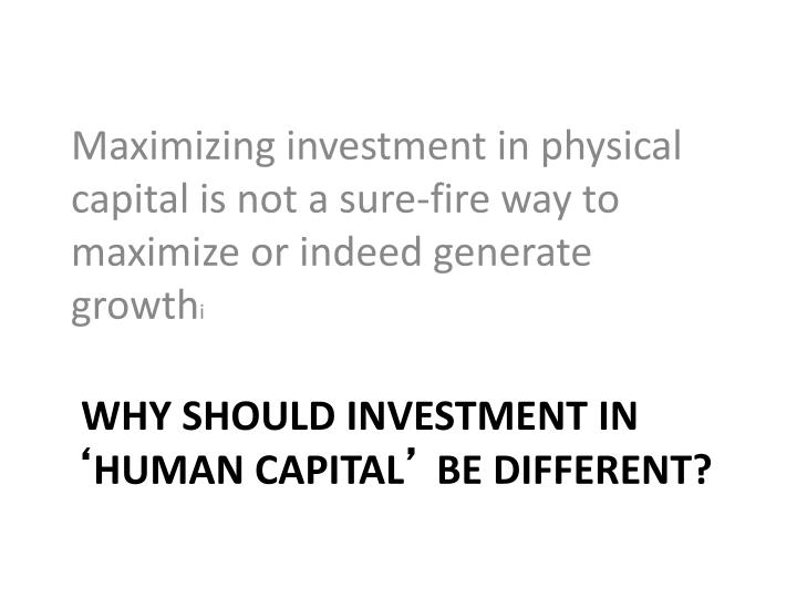 Maximizing investment in physical capital is not a sure-fire way to maximize or indeed generate growth