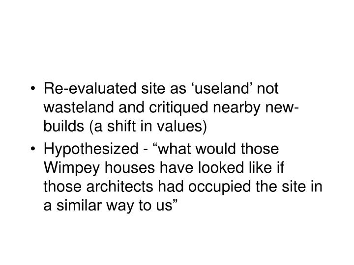 Re-evaluated site as 'useland' not wasteland and critiqued nearby new-builds (a shift in values)