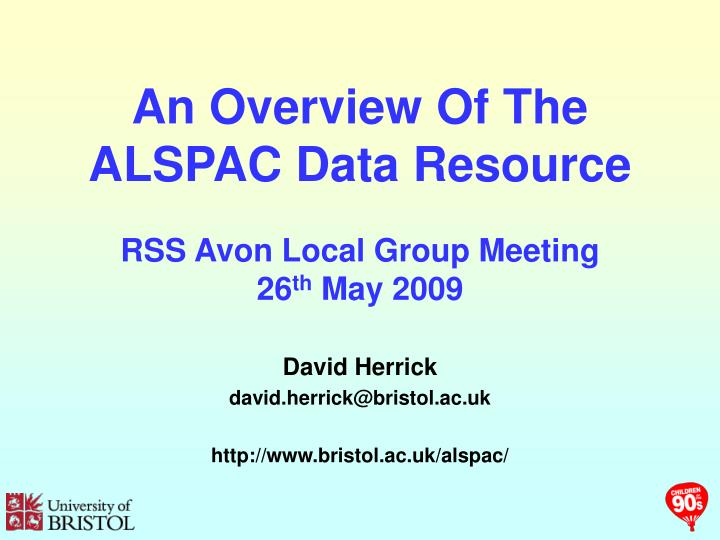 an overview of the alspac data resource rss avon local group meeting 26 th may 2009 n.