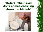 water the flood john comes crashing down in his tub