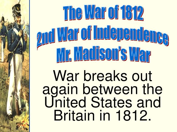 account of the 1812 presidential elections James madison was reelected during the war of 1812 the results showed that the people approved of the overall policies of madison.