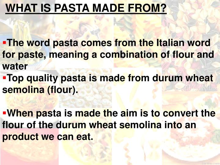 The word pasta comes from the Italian word for paste, meaning a combination of flour and water