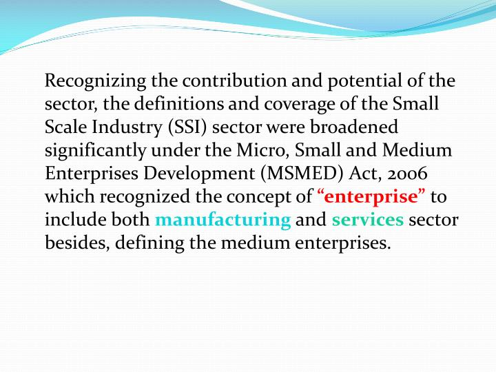 Recognizing the contribution and potential of the sector, the definitions and coverage of the Small Scale Industry (SSI) sector were broadened significantly under the Micro, Small and Medium Enterprises Development (MSMED) Act, 2006 which recognized the concept of