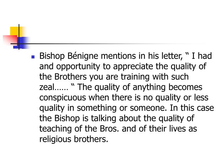 "Bishop Bénigne mentions in his letter, "" I had and opportunity to appreciate the quality of the Brothers you are training with such zeal…… "" The quality of anything becomes conspicuous when there is no quality or less quality in something or someone. In this case the Bishop is talking about the quality of teaching of the Bros. and of their lives as religious brothers."