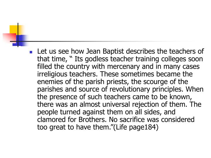 "Let us see how Jean Baptist describes the teachers of that time, "" Its godless teacher training colleges soon filled the country with mercenary and in many cases irreligious teachers. These sometimes became the enemies of the parish priests, the scourge of the parishes and source of revolutionary principles. When the presence of such teachers came to be known, there was an almost universal rejection of them. The people turned against them on all sides, and clamored for Brothers. No sacrifice was considered too great to have them.""(Life page184)"