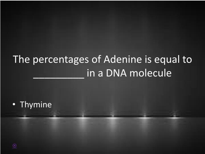 The percentages of Adenine is equal to _________ in a DNA molecule