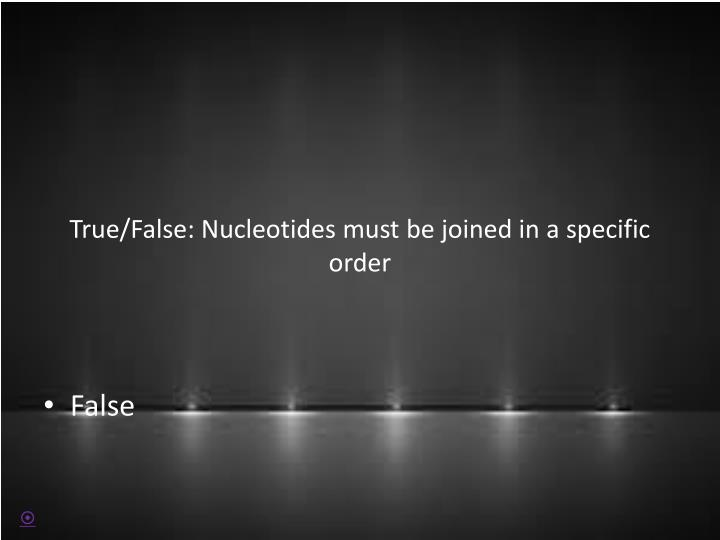 True/False: Nucleotides must be joined in a specific order
