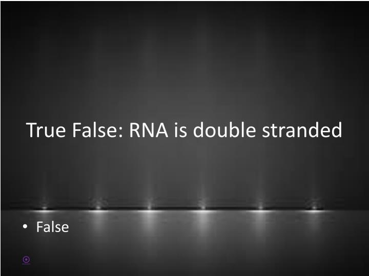 True False: RNA is double stranded
