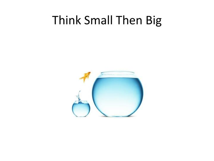 Think Small Then Big