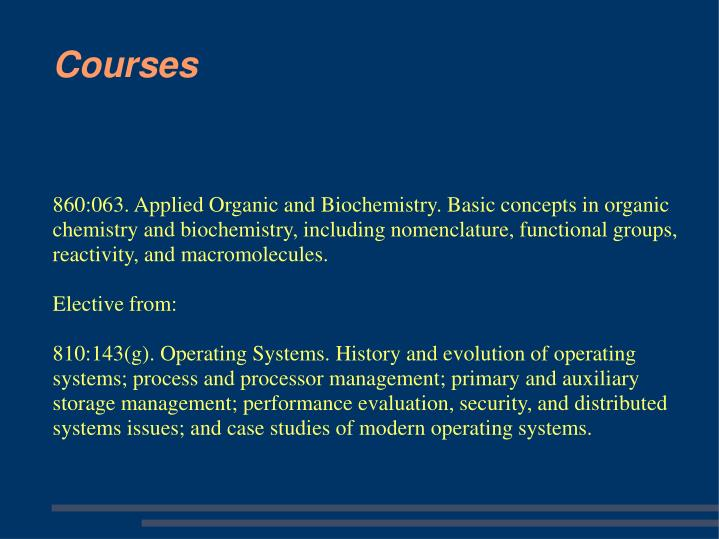 860:063. Applied Organic and Biochemistry. Basic concepts in organic chemistry and biochemistry, including nomenclature, functional groups, reactivity, and macromolecules.