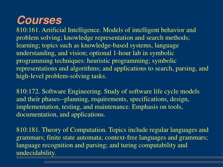 810:161. Artificial Intelligence. Models of intelligent behavior and problem solving; knowledge representation and search methods; learning; topics such as knowledge-based systems, language understanding, and vision; optional 1-hour lab in symbolic programming techniques: heuristic programming; symbolic representations and algorithms; and applications to search, parsing, and high-level problem-solving tasks.