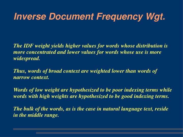 The IDF weight yields higher values for words whose distribution is more concentrated and lower values for words whose use is more widespread.