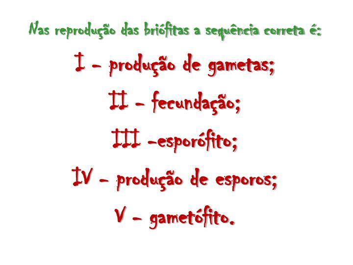 Nas reprodução das briófitas a sequência correta é: