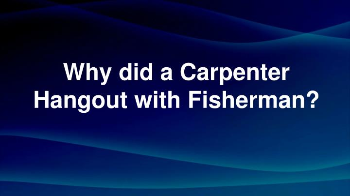 why did a carpenter hangout with fisherman n.