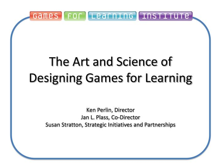 the art and science of designing games for learning n.