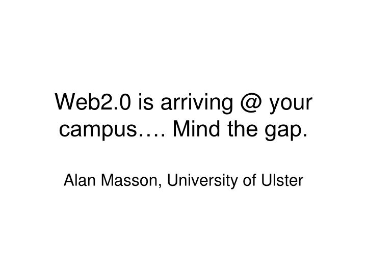 web2 0 is arriving @ your campus mind the gap n.