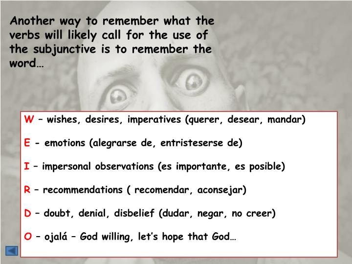 Another way to remember what the verbs will likely call for the use of the subjunctive is to remember the word…