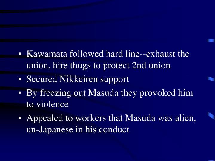 Kawamata followed hard line--exhaust the union, hire thugs to protect 2nd union
