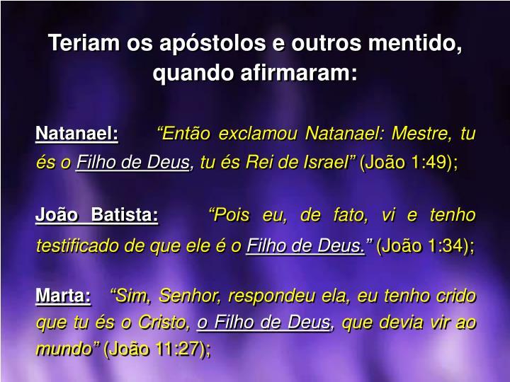 Teriam os apóstolos e outros mentido, quando afirmaram:
