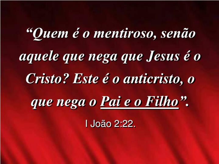 """""""Quem é o mentiroso, senão aquele que nega que Jesus é o Cristo? Este é o anticristo, o que nega o"""
