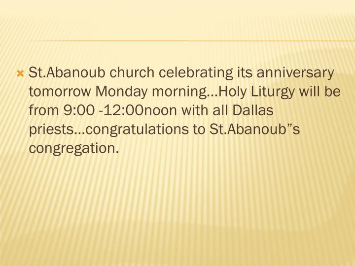 "St.Abanoub church celebrating its anniversary tomorrow Monday morning…Holy Liturgy will be from 9:00 -12:00noon with all Dallas priests…congratulations to St.Abanoub""s congregation."