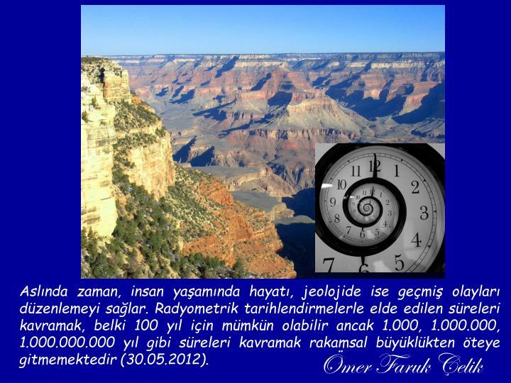 Aslında zaman, insan yaşamında hayatı, jeolojide ise geçmiş olayları düzenlemeyi sağlar. Radyometrik tarihlendirmelerle elde edilen süreleri kavramak, belki 100 yıl için mümkün olabilir ancak 1.000, 1.000.000, 1.000.000.000 yıl gibi süreleri kavramak rakamsal büyüklükten öteye gitmemektedir (30.05.2012).