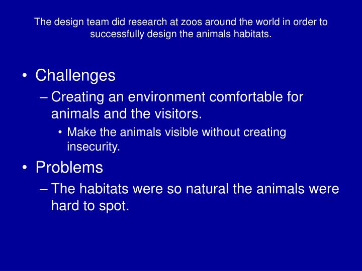 The design team did research at zoos around the world in order to successfully design the animals habitats.