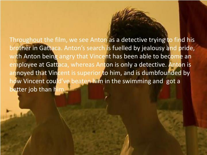 Throughout the film, we see Anton as a detective trying to find his brother in Gattaca. Anton's search is fuelled by jealousy and pride, with Anton being angry that Vincent has been able to become an employee at Gattaca, whereas Anton is only a detective. Anton is annoyed that Vincent is superior to him, and is dumbfounded by how Vincent could've beaten him in the swimming and  got a better job than him.