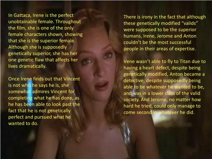 In Gattaca, Irene is the perfect unobtainable female. Throughout the film, she is one of the only female characters shown, showing that she is the superior female. Although she is supposedly genetically superior, she has her one genetic flaw that affects her lives dramatically.
