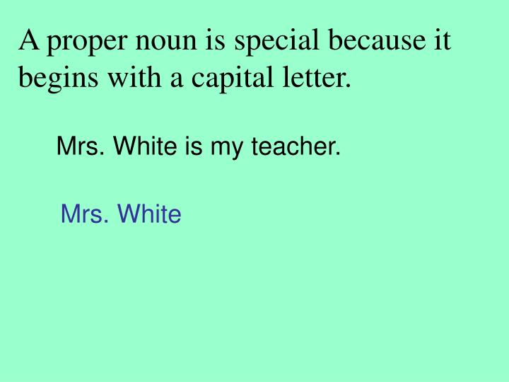 A proper noun is special because it begins with a capital letter.