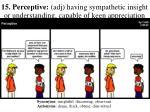 15 perceptive adj having sympathetic insight or understanding capable of keen appreciation