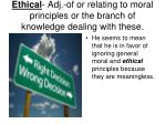 ethical adj of or relating to moral principles or the branch of knowledge dealing with these