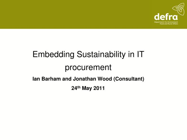 embedding sustainability in it procurement ian barham and jonathan wood consultant 24 th may 2011 n.
