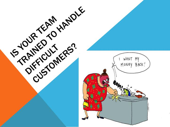 IS YOUR TEAM TRAINED TO HANDLE DIFFICULT CUSTOMERS?
