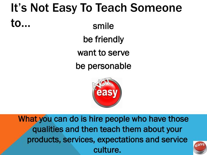It's Not Easy To Teach Someone to…