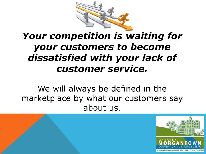 Your competition is waiting for your customers to become dissatisfied with your lack of customer service.