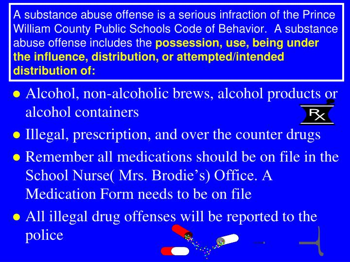 A substance abuse offense is a serious infraction of the Prince William County Public Schools Code of Behavior.  A substance abuse offense includes the