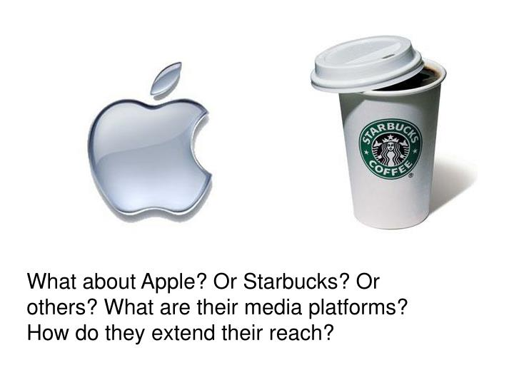 What about Apple? Or Starbucks? Or others? What are their media platforms? How do they extend their reach?