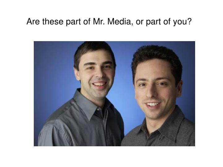 Are these part of Mr. Media, or part of you?