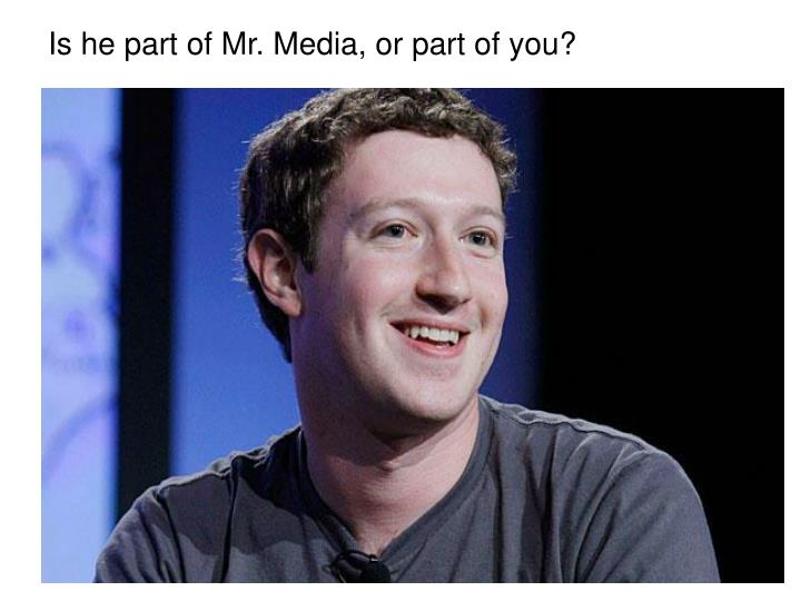 Is he part of Mr. Media, or part of you?