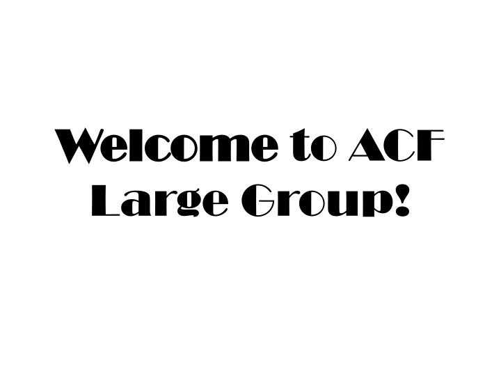 welcome to acf large group n.