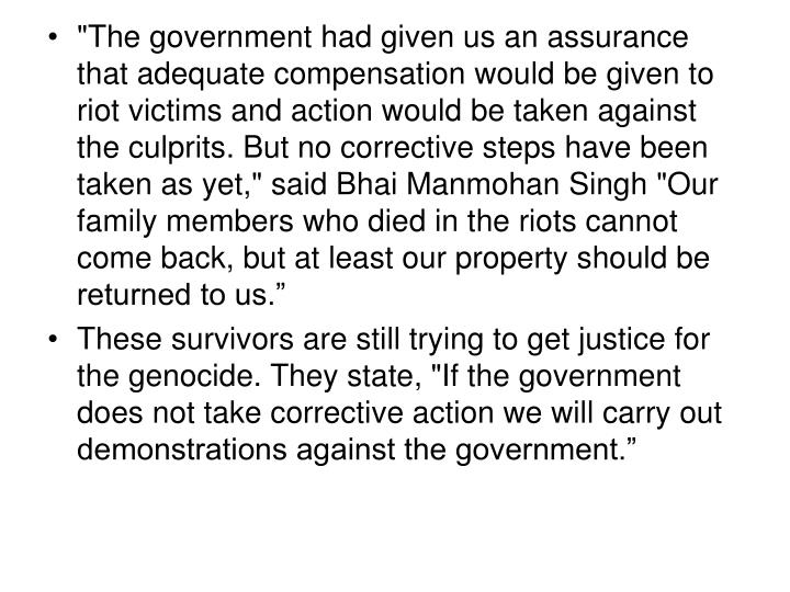 """""""The government had given us an assurance that adequate compensation would be given to riot victims and action would be taken against the culprits. But no corrective steps have been taken as yet,"""" said Bhai Manmohan Singh """"Our family members who died in the riots cannot come back, but at least our property should be returned to us."""""""