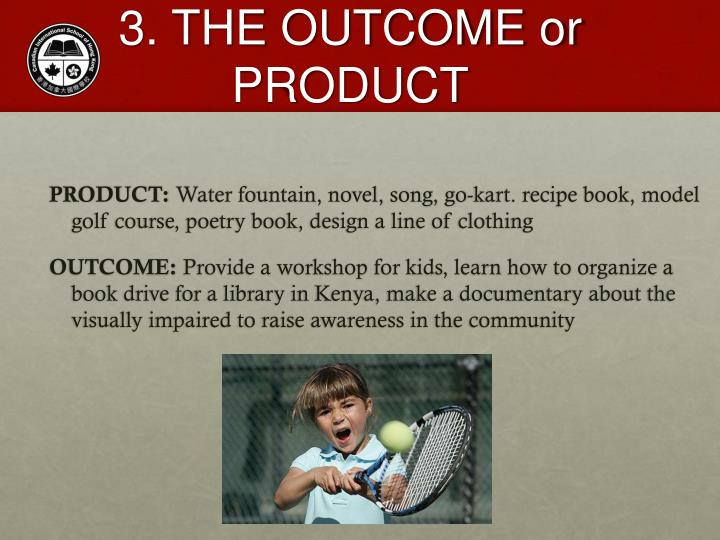 3. THE OUTCOME or PRODUCT