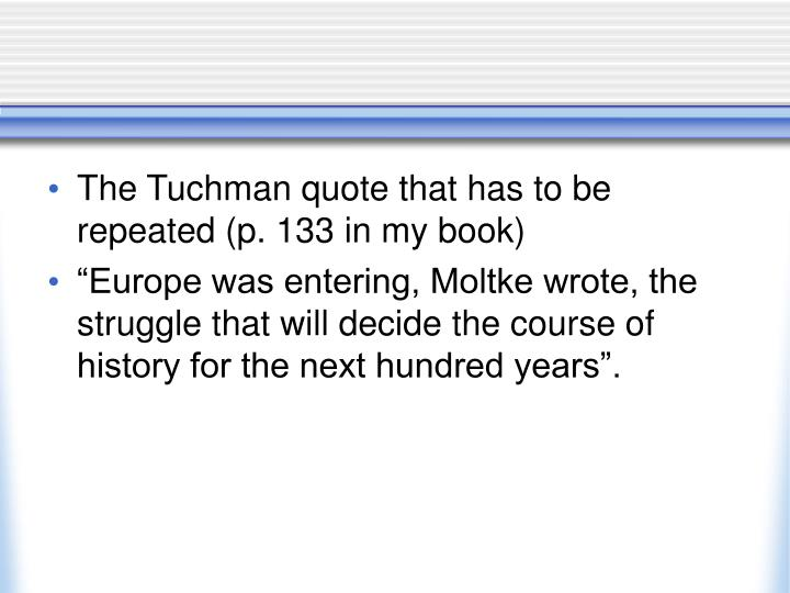 The Tuchman quote that has to be repeated (p. 133 in my book)
