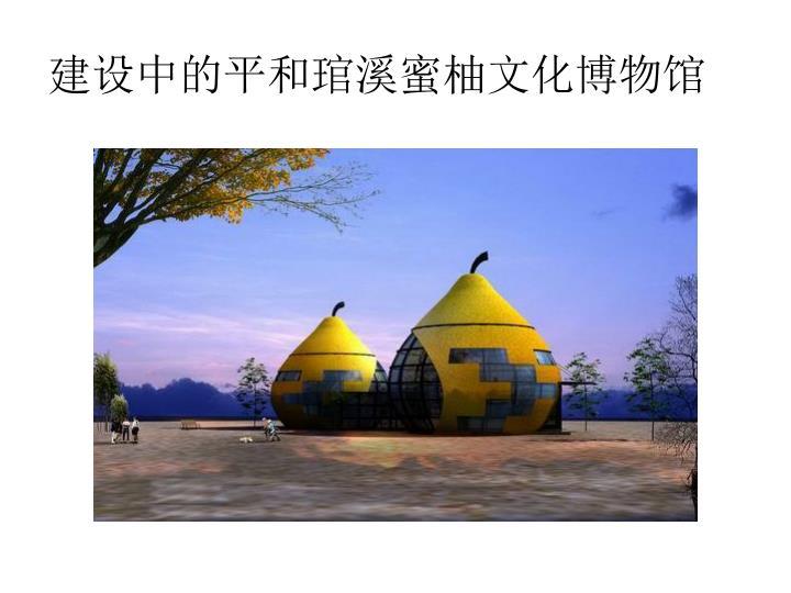 建设中的平和琯溪蜜柚文化博物馆