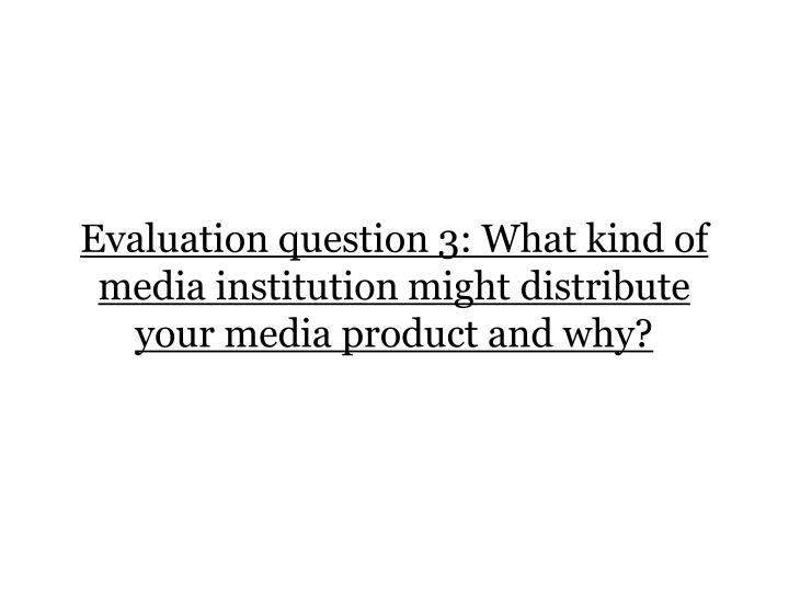 evaluation question 3 what kind of media institution might distribute your media product and why n.